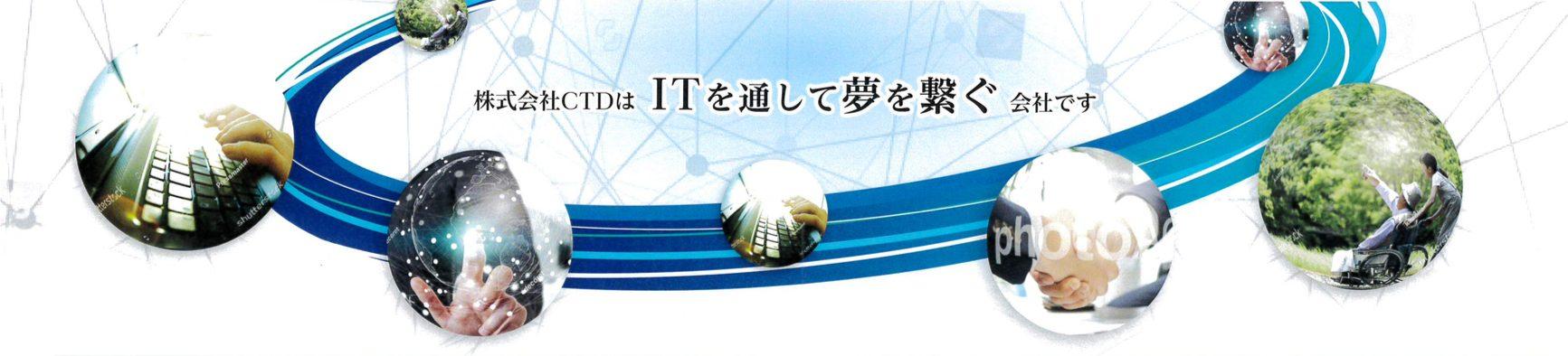 株式会社CTDはITを通して夢を繋ぐ会社です。